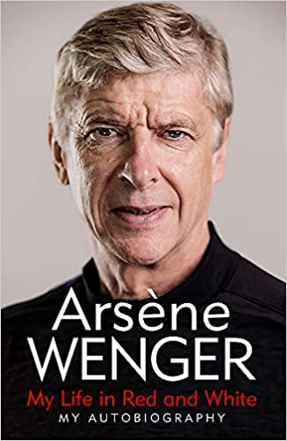 Arsene Wenger: My Life in Red and White: The Sunday Times Number One Bestselling Autobiography